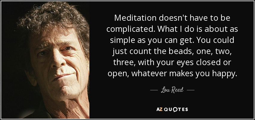 Meditation doesn't have to be complicated. What I do is about as simple as you can get. You could just count the beads, one, two, three, with your eyes closed or open, whatever makes you happy. - Lou Reed