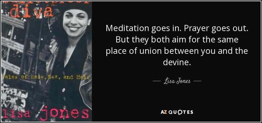 Meditation goes in. Prayer goes out. But they both aim for the same place of union between you and the devine. - Lisa Jones