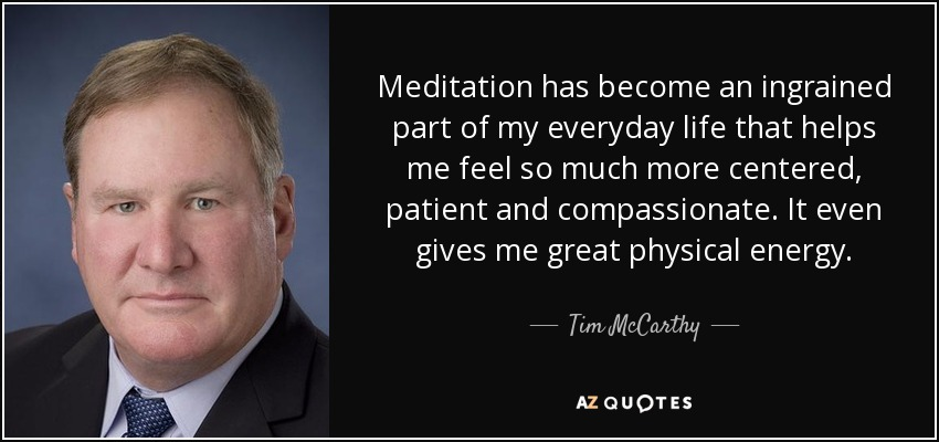 Meditation has become an ingrained part of my everyday life that helps me feel so much more centered, patient and compassionate. It even gives me great physical energy. - Tim McCarthy