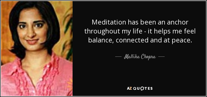 Meditation has been an anchor throughout my life - it helps me feel balance, connected and at peace. - Mallika Chopra