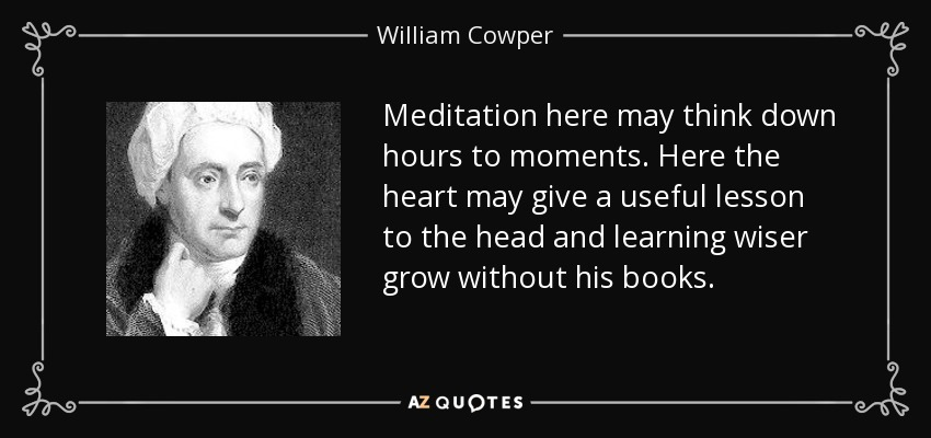 Meditation here may think down hours to moments. Here the heart may give a useful lesson to the head and learning wiser grow without his books. - William Cowper