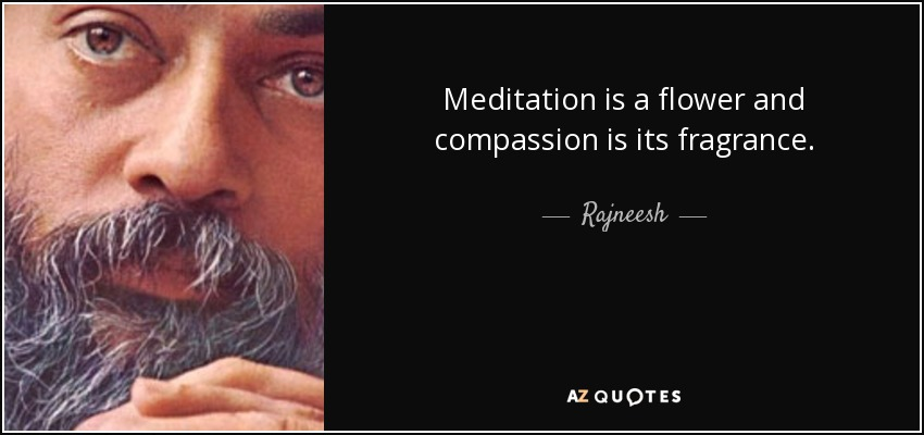 Meditation is a flower and compassion is its fragrance. - Rajneesh