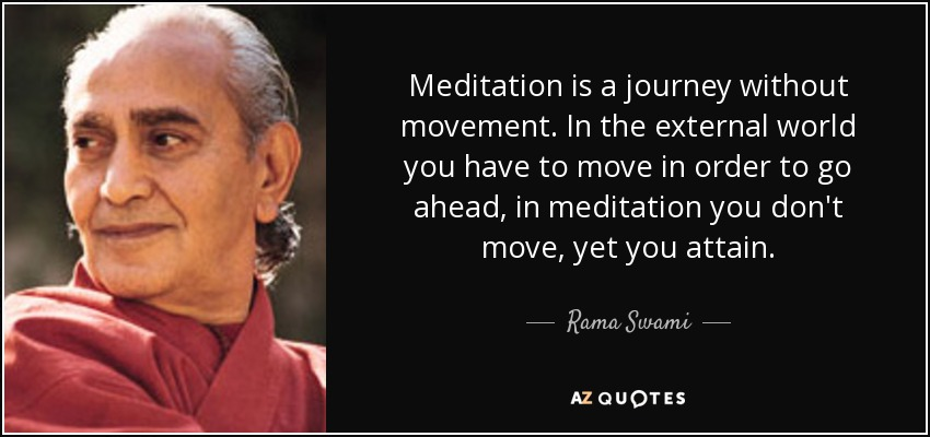 Meditation is a journey without movement. In the external world you have to move in order to go ahead, in meditation you don't move, yet you attain. - Rama Swami