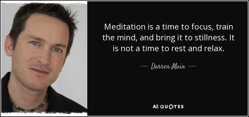 Meditation is a time to focus, train the mind, and bring it to stillness. It is not a time to rest and relax. - Darren Main