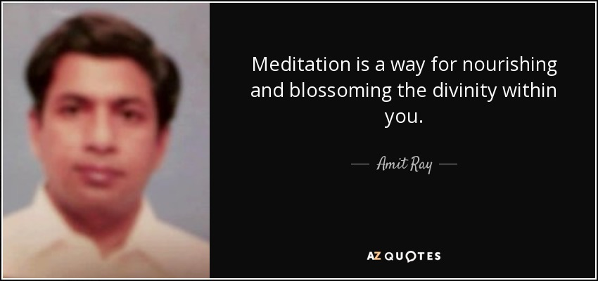 Meditation is a way for nourishing and blossoming the divinity within you. - Amit Ray