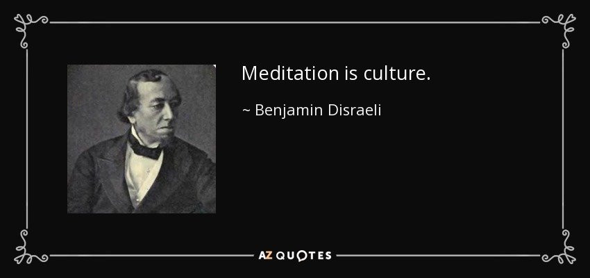 Meditation is culture. - Benjamin Disraeli