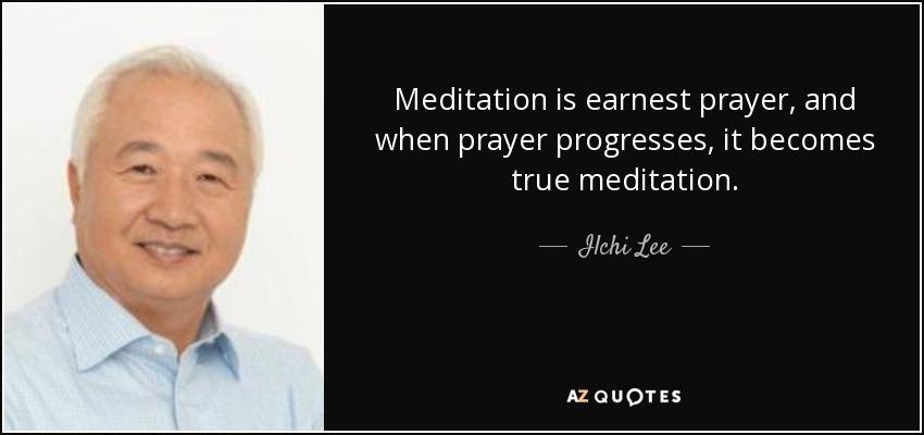 Meditation is earnest prayer, and when prayer progresses, it becomes true meditation. - Ilchi Lee