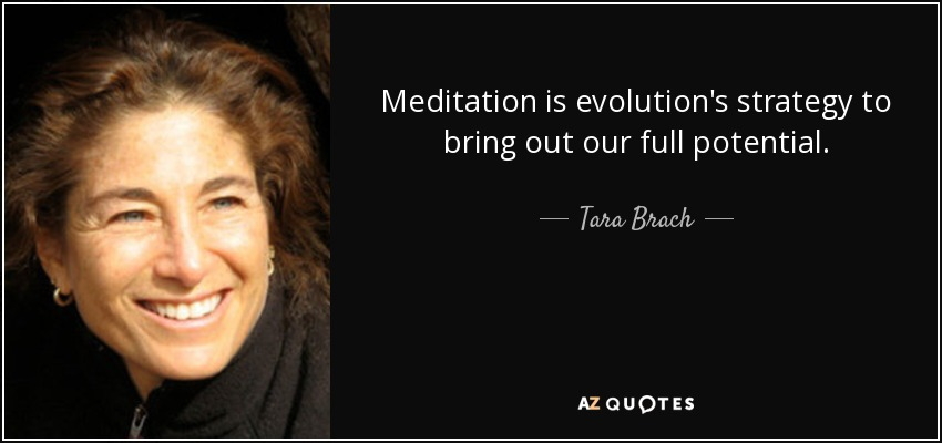 Meditation is evolution's strategy to bring out our full potential. - Tara Brach