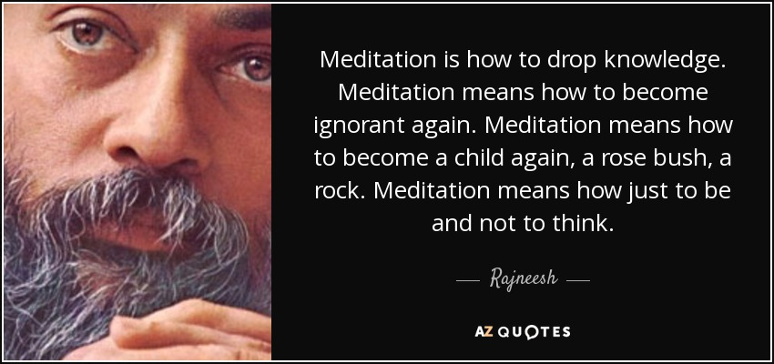 Meditation is how to drop knowledge. Meditation means how to become ignorant again. Meditation means how to become a child again, a rose bush, a rock. Meditation means how just to be and not to think. - Rajneesh