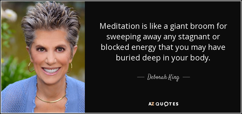 Meditation is like a giant broom for sweeping away any stagnant or blocked energy that you may have buried deep in your body. - Deborah King