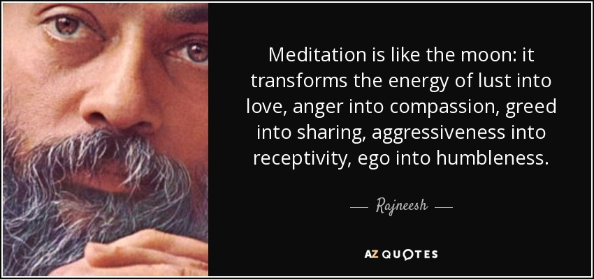 Meditation is like the moon: it transforms the energy of lust into love, anger into compassion, greed into sharing, aggressiveness into receptivity, ego into humbleness. - Rajneesh