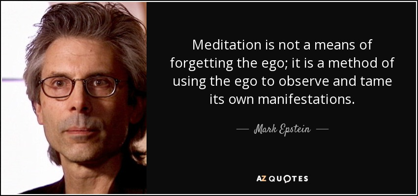 Meditation is not a means of forgetting the ego; it is a method of using the ego to observe and tame its own manifestations. - Mark Epstein