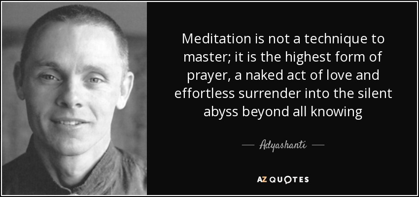 Meditation is not a technique to master; it is the highest form of prayer, a naked act of love and effortless surrender into the silent abyss beyond all knowing - Adyashanti