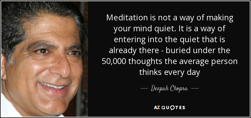 Meditation is not a way of making your mind quiet. It is a way of entering into the quiet that is already there - buried under the 50,000 thoughts the average person thinks every day - Deepak Chopra
