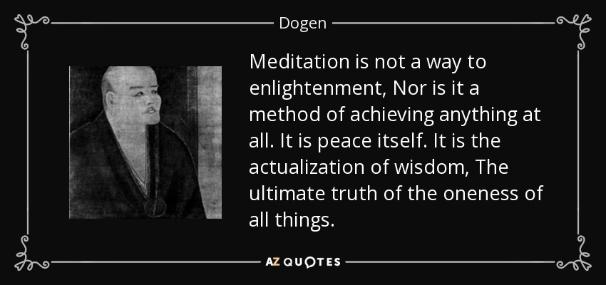 Meditation is not a way to enlightenment, Nor is it a method of achieving anything at all. It is peace itself. It is the actualization of wisdom, The ultimate truth of the oneness of all things. - Dogen