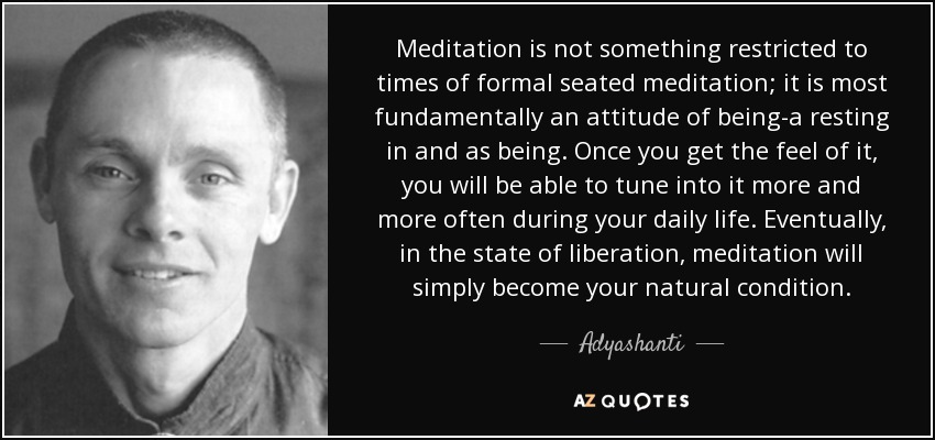 Meditation is not something restricted to times of formal seated meditation; it is most fundamentally an attitude of being-a resting in and as being. Once you get the feel of it, you will be able to tune into it more and more often during your daily life. Eventually, in the state of liberation, meditation will simply become your natural condition. - Adyashanti
