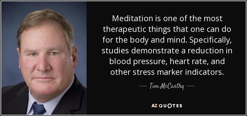 Meditation is one of the most therapeutic things that one can do for the body and mind. Specifically, studies demonstrate a reduction in blood pressure, heart rate, and other stress marker indicators. - Tim McCarthy