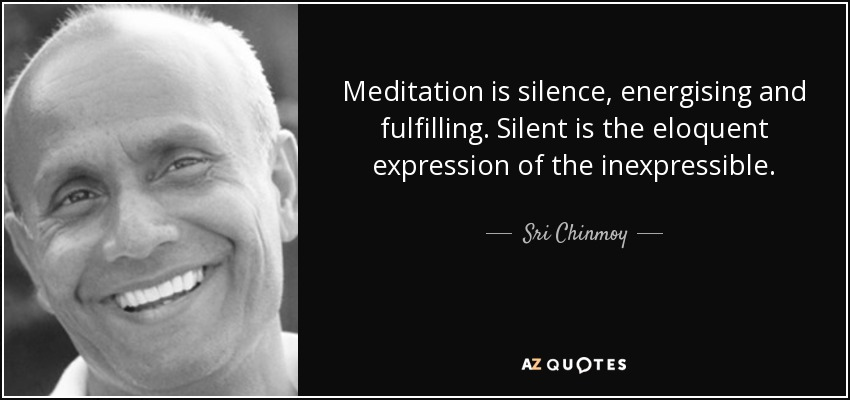 Meditation is silence, energising and fulfilling. Silent is the eloquent expression of the inexpressible. - Sri Chinmoy