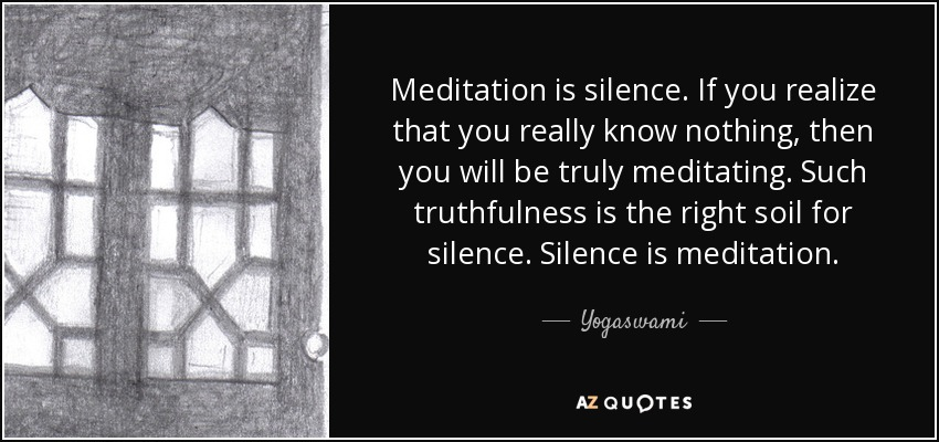 Meditation is silence. If you realize that you really know nothing, then you will be truly meditating. Such truthfulness is the right soil for silence. Silence is meditation. - Yogaswami