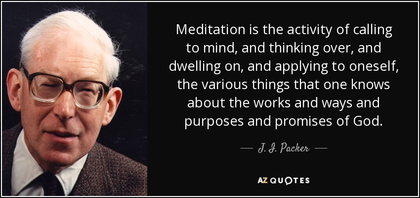 Meditation is the activity of calling to mind, and thinking over, and dwelling on, and applying to oneself, the various things that one knows about the works and ways and purposes and promises of God. - J. I. Packer