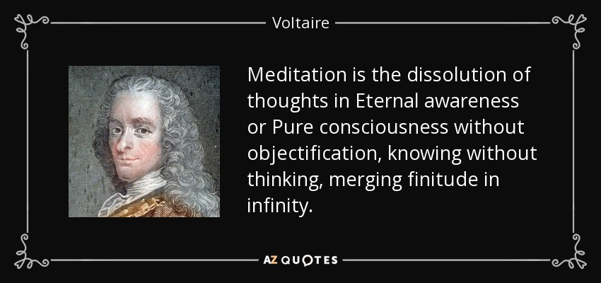 Meditation is the dissolution of thoughts in Eternal awareness or Pure consciousness without objectification, knowing without thinking, merging finitude in infinity. - Voltaire