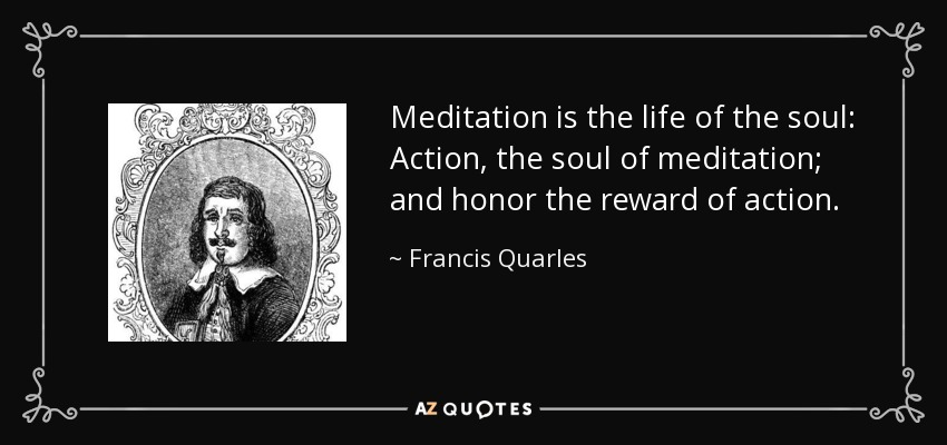 Meditation is the life of the soul: Action, the soul of meditation; and honor the reward of action. - Francis Quarles