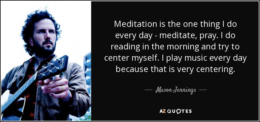 Meditation is the one thing I do every day - meditate, pray. I do reading in the morning and try to center myself. I play music every day because that is very centering. - Mason Jennings