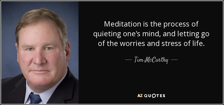 Meditation is the process of quieting one's mind, and letting go of the worries and stress of life. - Tim McCarthy