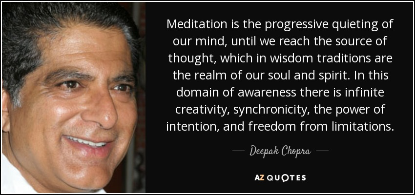 Meditation is the progressive quieting of our mind, until we reach the source of thought, which in wisdom traditions are the realm of our soul and spirit. In this domain of awareness there is infinite creativity, synchronicity, the power of intention, and freedom from limitations. - Deepak Chopra