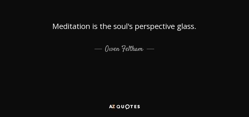 Meditation is the soul's perspective glass. - Owen Feltham