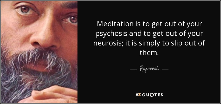 Meditation is to get out of your psychosis and to get out of your neurosis; it is simply to slip out of them. - Rajneesh