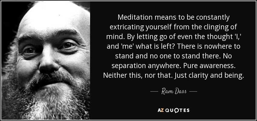 Meditation means to be constantly extricating yourself from the clinging of mind. By letting go of even the thought 'I,' and 'me' what is left? There is nowhere to stand and no one to stand there. No separation anywhere. Pure awareness. Neither this, nor that. Just clarity and being. - Ram Dass