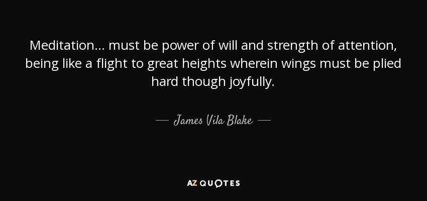 Meditation ... must be power of will and strength of attention, being like a flight to great heights wherein wings must be plied hard though joyfully. - James Vila Blake