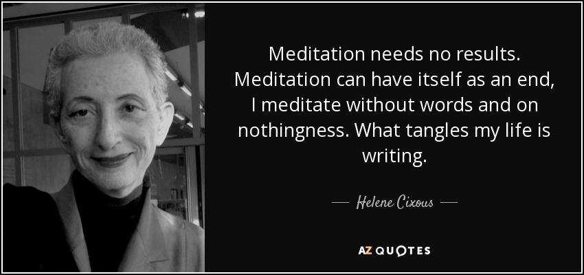 Meditation needs no results. Meditation can have itself as an end, I meditate without words and on nothingness. What tangles my life is writing. - Helene Cixous