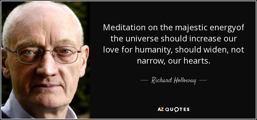 Meditation on the majestic energyof the universe should increase our love for humanity, should widen, not narrow, our hearts. - Richard Holloway