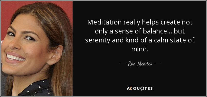 Meditation really helps create not only a sense of balance... but serenity and kind of a calm state of mind. - Eva Mendes
