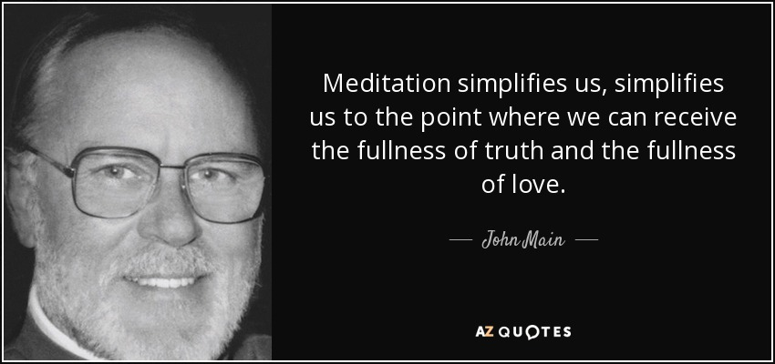 Meditation simplifies us, simplifies us to the point where we can receive the fullness of truth and the fullness of love. - John Main