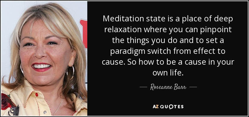 Meditation state is a place of deep relaxation where you can pinpoint the things you do and to set a paradigm switch from effect to cause. So how to be a cause in your own life. - Roseanne Barr