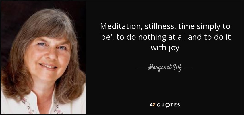 Meditation, stillness, time simply to 'be', to do nothing at all and to do it with joy - Margaret Silf