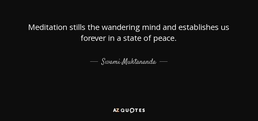 Meditation stills the wandering mind and establishes us forever in a state of peace. - Swami Muktananda