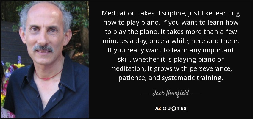 Meditation takes discipline, just like learning how to play piano. If you want to learn how to play the piano, it takes more than a few minutes a day, once a while, here and there. If you really want to learn any important skill, whether it is playing piano or meditation, it grows with perseverance, patience, and systematic training. - Jack Kornfield