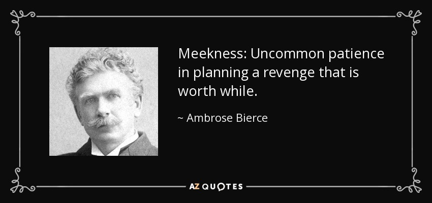 Meekness: Uncommon patience in planning a revenge that is worth while. - Ambrose Bierce