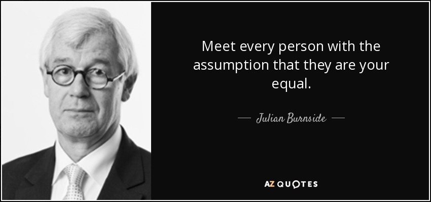 Meet every person with the assumption that they are your equal. - Julian Burnside