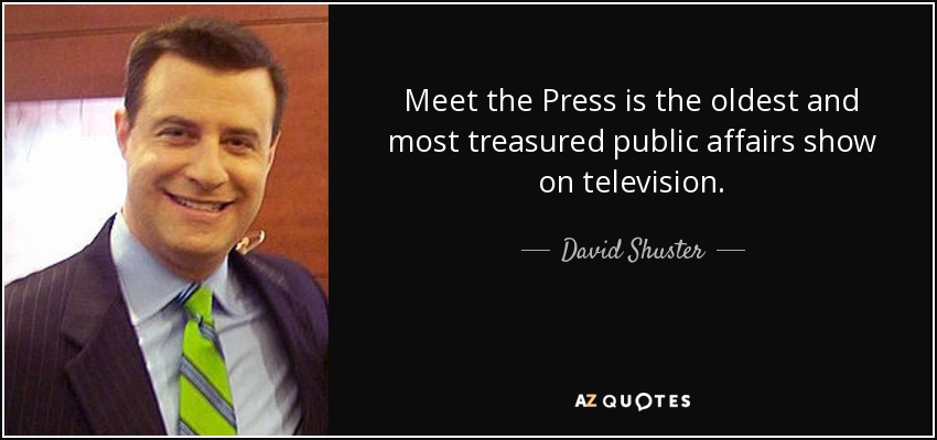 Meet the Press is the oldest and most treasured public affairs show on television. - David Shuster