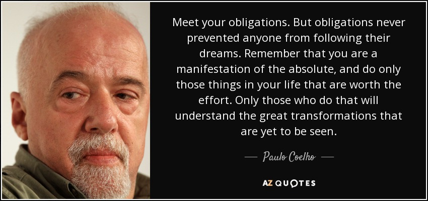 Meet your obligations. But obligations never prevented anyone from following their dreams. Remember that you are a manifestation of the absolute, and do only those things in your life that are worth the effort. Only those who do that will understand the great transformations that are yet to be seen. - Paulo Coelho