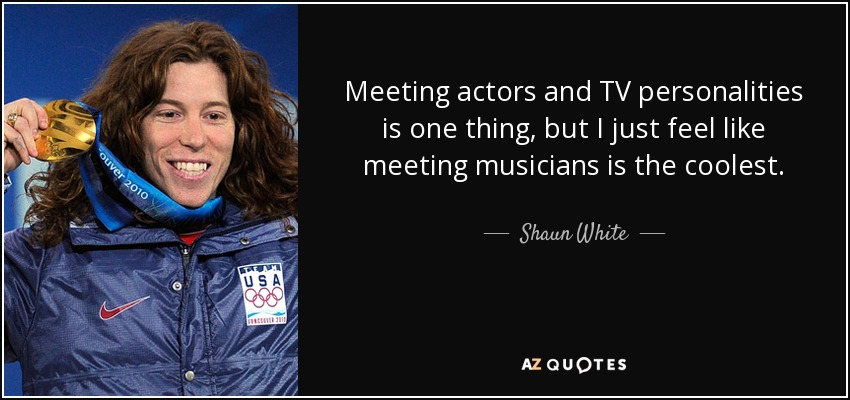 Meeting actors and TV personalities is one thing, but I just feel like meeting musicians is the coolest. - Shaun White