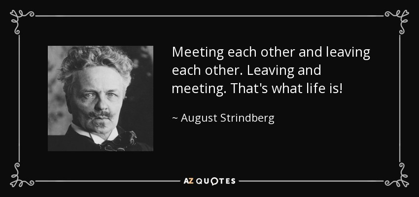 Meeting each other and leaving each other. Leaving and meeting. That's what life is! - August Strindberg