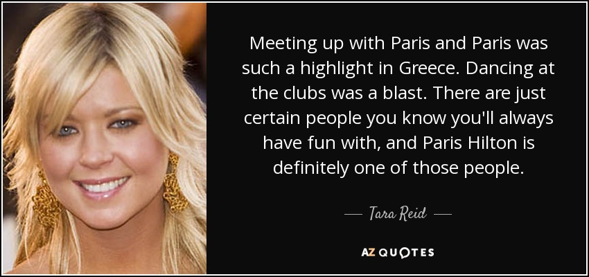 Meeting up with Paris and Paris was such a highlight in Greece. Dancing at the clubs was a blast. There are just certain people you know you'll always have fun with, and Paris Hilton is definitely one of those people. - Tara Reid