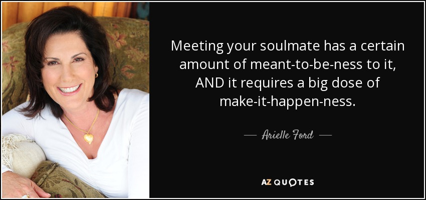 Meeting your soulmate has a certain amount of meant-to-be-ness to it, AND it requires a big dose of make-it-happen-ness. - Arielle Ford