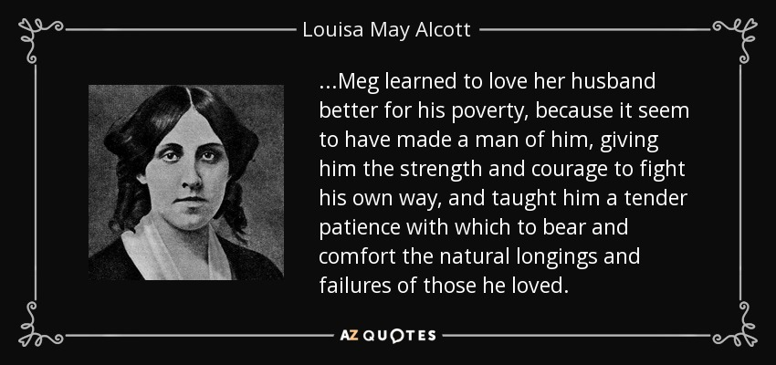 ...Meg learned to love her husband better for his poverty, because it seem to have made a man of him, giving him the strength and courage to fight his own way, and taught him a tender patience with which to bear and comfort the natural longings and failures of those he loved. - Louisa May Alcott